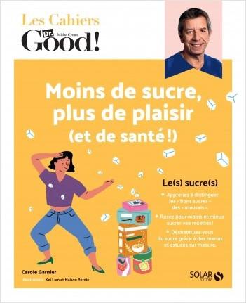 Les cahiers du Dr Good. Moins de sucre, plus de plaisir (et de santé !)