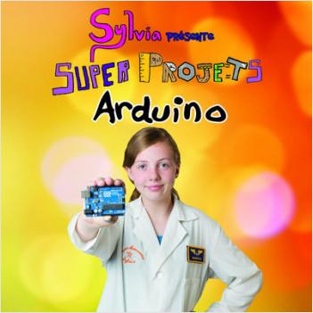 Sylvia présente : Super Projets Arduino
