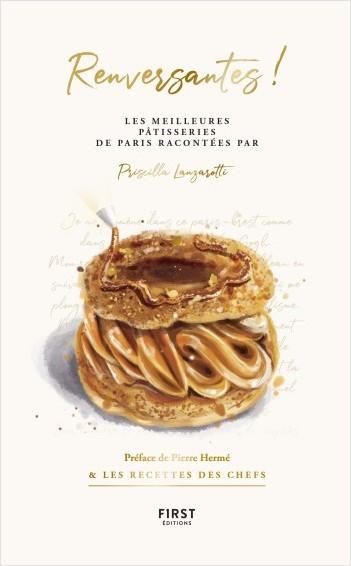Renversantes ! les meilleures pâtisseries de Paris racontées par Priscilla Lanzarotti - préface de Pierre Hermé & les recettes des chefs