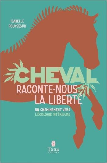 Cheval, raconte-nous la liberté - Un cheminement vers l'écologie intérieure