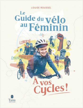 À vos Cycles – Guide du vélo au féminin. Émancipation et sororité par le vélo : fiches pratiques pour être autonome, idées de parcours bikepacking, témoignages inspirants, collectifs cycloféministes